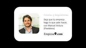 Deja que tu empresa haga lo que sabe hacer, con Manuel Ardura (Flexibleos)