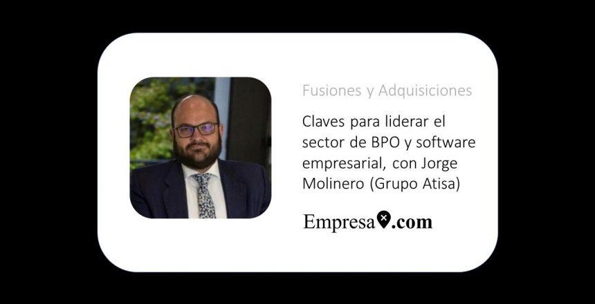 Claves para liderar el sector de BPO y software empresarial, con Jorge Molinero (Grupo Atisa)