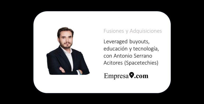 Leveraged buyouts, educación y tecnología, con Antonio Serrano Acitores (Spacetechies)
