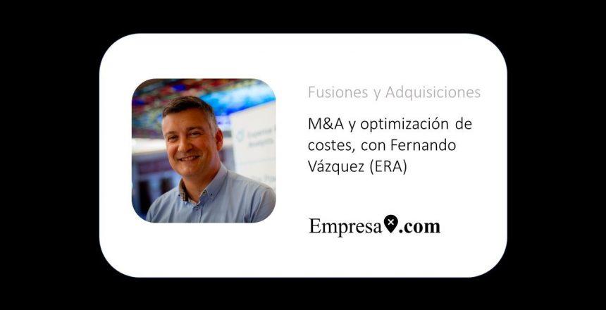 M&A y optimización de costes, con Fernando Vázquez (ERA)